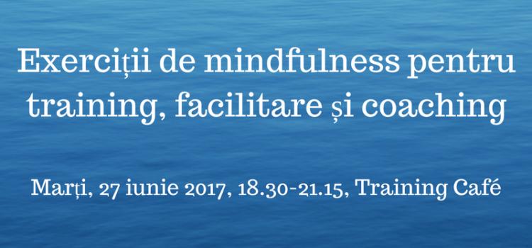 Exerciții de mindfulness pentru training, facilitare și coaching, marți 27 iunie 2017