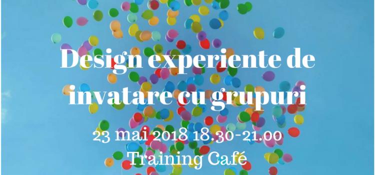 Design experiențe de învățare cu grupuri, miercuri, 23 mai 2018