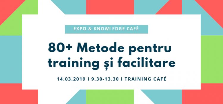 80+ METODE PENTRU TRAINING ŞI FACILITARE: EXPO & KNOWLEDGE CAFÉ, 14 martie 2019 (09.30-13.30)