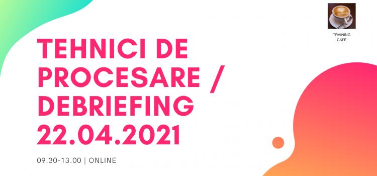 TEHNICI DE PROCESARE / DEBRIEFING, 22.04.2021 (09.30-13.00), online